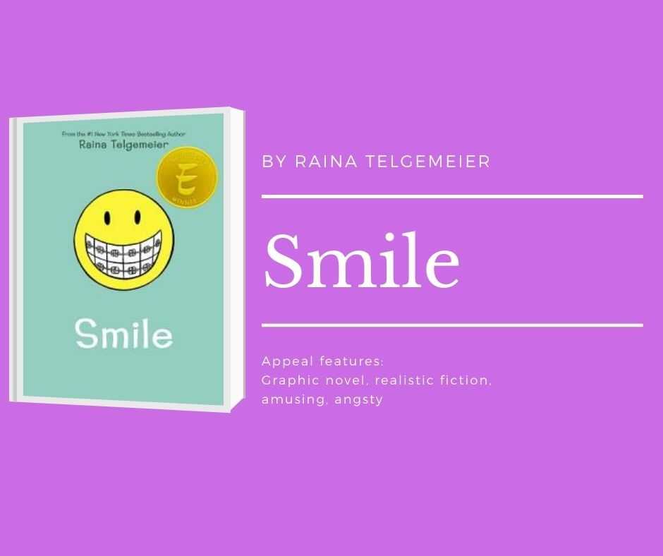 Image of Smile cover. text reads by raina telgemeier. Smile. Appeal features: graphic novel, realistic fiction, amusing, angsty