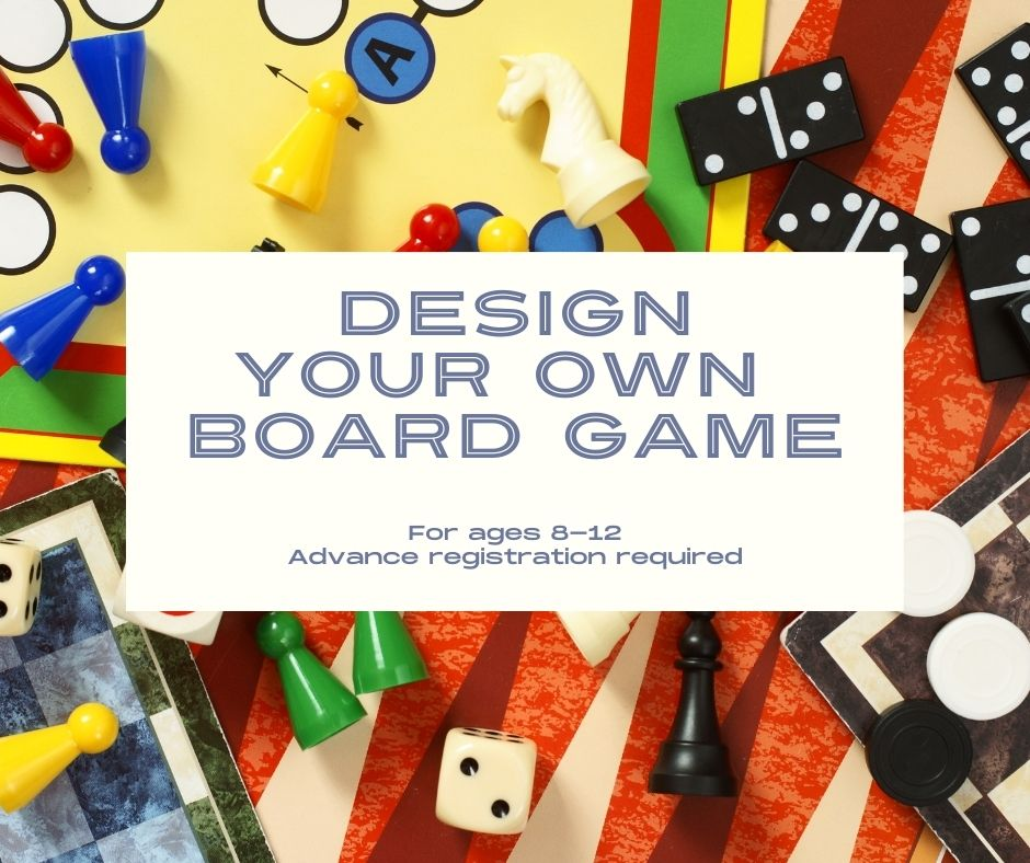 Image of old board game pieces with a white block on top of it. Blue text reads 'design your own board game' ages 8-12 email maddi at mranieri@minlib.net for sign ups or more information.