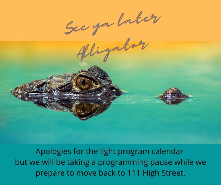 Image of a half submerged alligator. Text reads 'See ya later alligator' followed by more text that reads 'Apologies for the light program calendar but we will be taking a programming pause while we prepare to move back to 111 High Street.'
