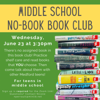 Flyer for Middle School No-Book Book Club: Meets June 23 at 4pm. There's no assigned book in this book club! Practice shelf care and read books that YOU choose. Then come talk about them with other Medford teens. For teens in middle school.