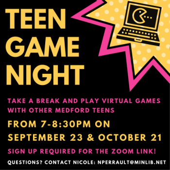 Flyer for Fall Teen Game Nights: September 23 and October 21, 7-8:30pm. Take a break and play virtual games with other Medford Teens. Sign up required for the Zoom link.