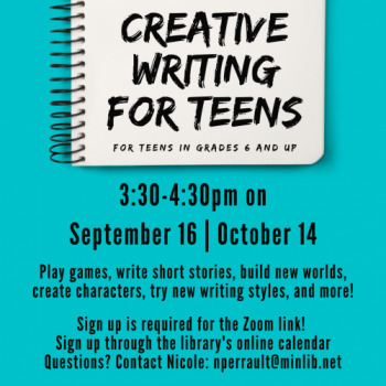 Flyer for Fall Teen Creative Writing: Play games, write short stories, build new worlds, create characters, try new writing styles and more! September 16 and October 14, 3:30pm. Sign up required for the Zoom link!